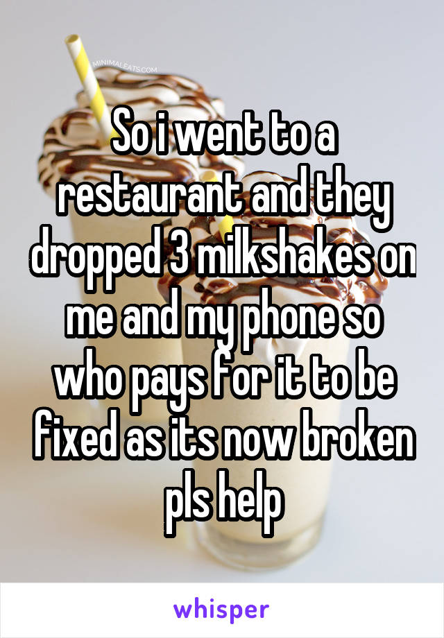 So i went to a restaurant and they dropped 3 milkshakes on me and my phone so who pays for it to be fixed as its now broken pls help