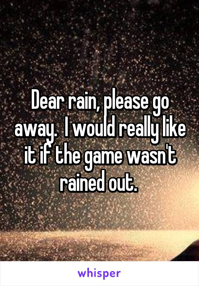 Dear rain, please go away.  I would really like it if the game wasn't rained out.