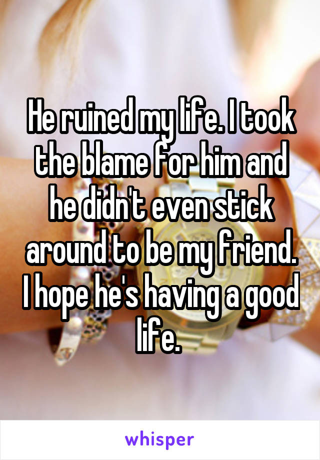He ruined my life. I took the blame for him and he didn't even stick around to be my friend. I hope he's having a good life.