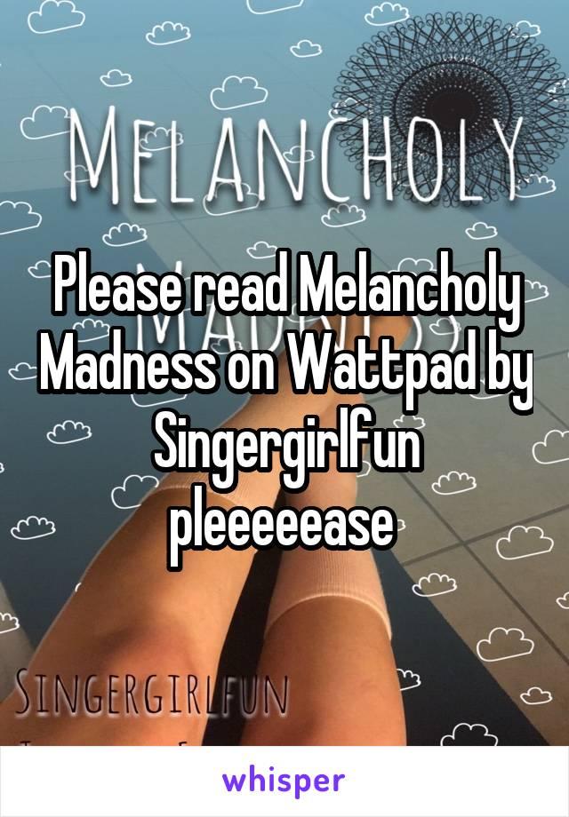 Please read Melancholy Madness on Wattpad by Singergirlfun pleeeeease