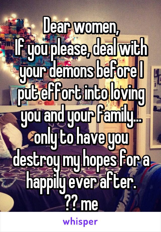 Dear women, If you please, deal with your demons before I put effort into loving you and your family... only to have you destroy my hopes for a happily ever after. ❤️ me