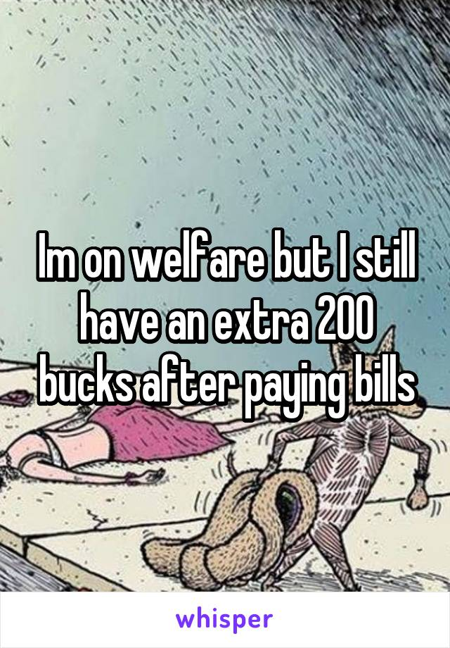 Im on welfare but I still have an extra 200 bucks after paying bills