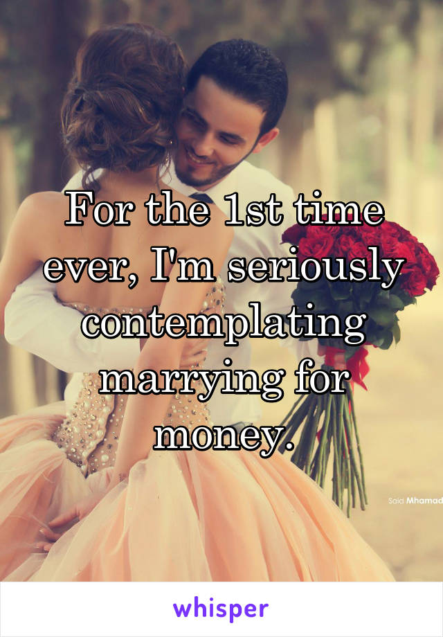 For the 1st time ever, I'm seriously contemplating marrying for money.
