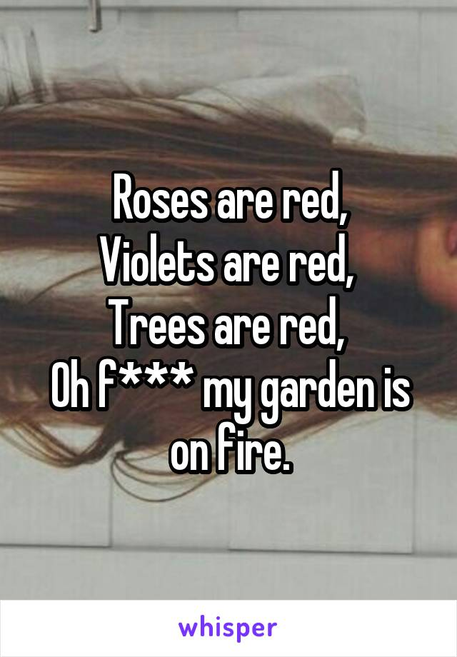 Roses are red, Violets are red,  Trees are red,  Oh f*** my garden is on fire.