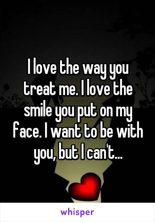 I love the way you treat me. I love the smile you put on my face. I want to be with you, but I can't...