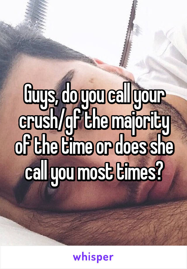 Guys, do you call your crush/gf the majority of the time or does she call you most times?