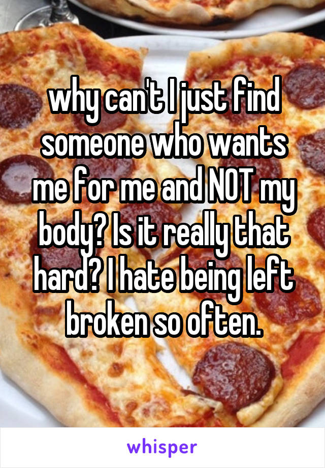 why can't I just find someone who wants me for me and NOT my body? Is it really that hard? I hate being left broken so often.