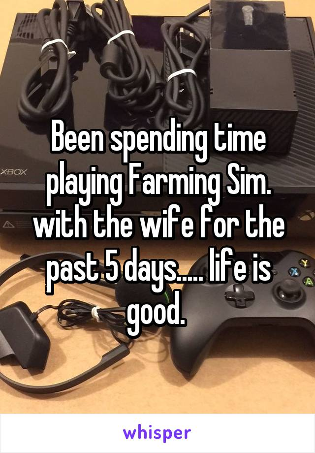 Been spending time playing Farming Sim. with the wife for the past 5 days..... life is good.