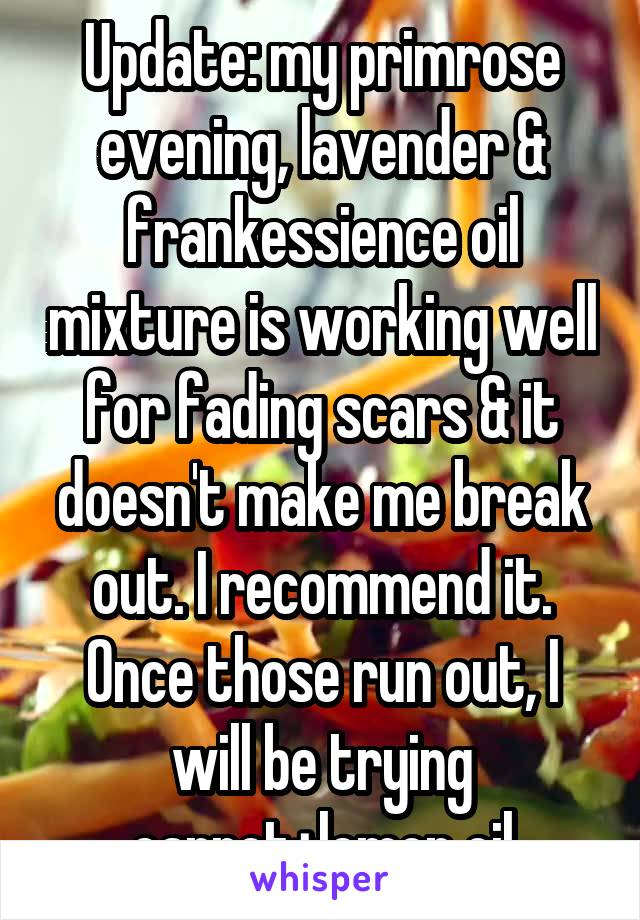 Update: my primrose evening, lavender & frankessience oil mixture is working well for fading scars & it doesn't make me break out. I recommend it. Once those run out, I will be trying carrot+lemon oil