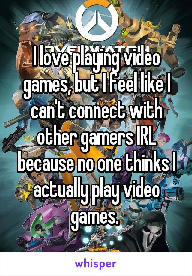 I love playing video games, but I feel like I can't connect with other gamers IRL because no one thinks I actually play video games.