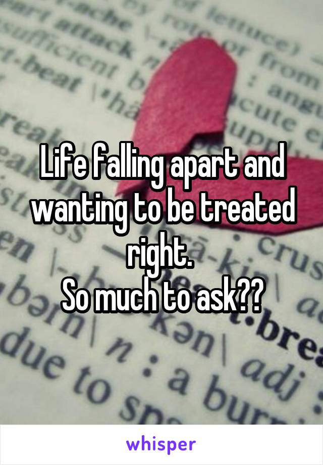 Life falling apart and wanting to be treated right.  So much to ask??
