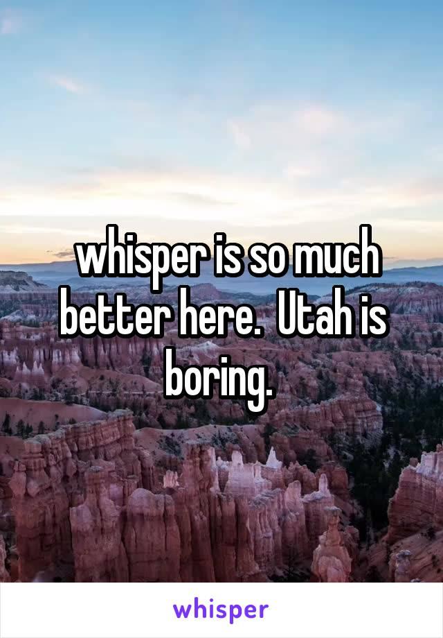 whisper is so much better here.  Utah is boring.