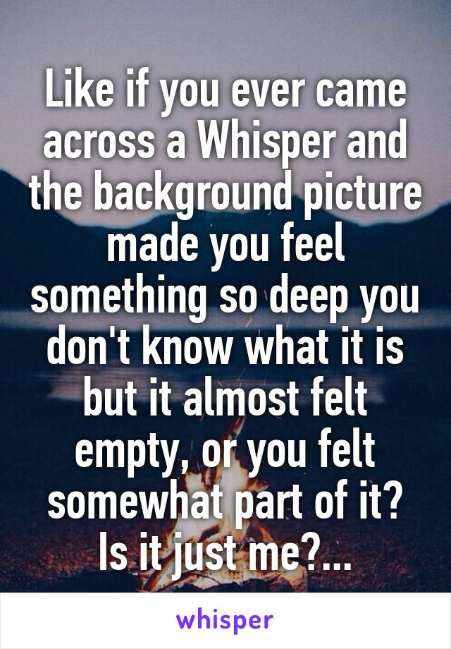 Like if you ever came across a Whisper and the background picture made you feel something so deep you don't know what it is but it almost felt empty, or you felt somewhat part of it? Is it just me?...