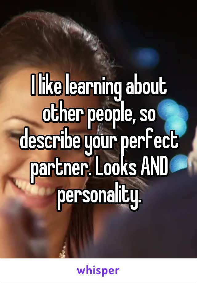 I like learning about other people, so describe your perfect partner. Looks AND personality.