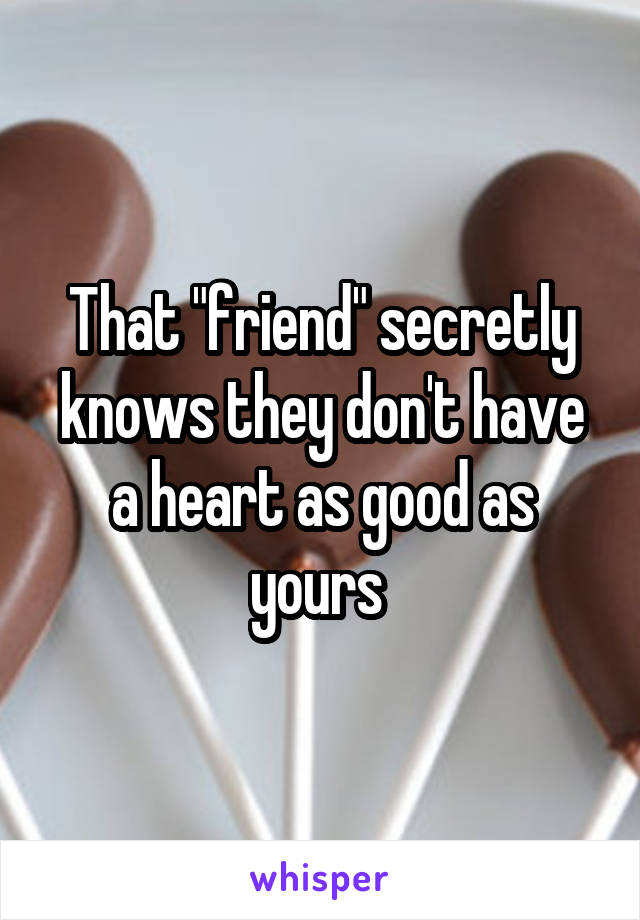 "That ""friend"" secretly knows they don't have a heart as good as yours"
