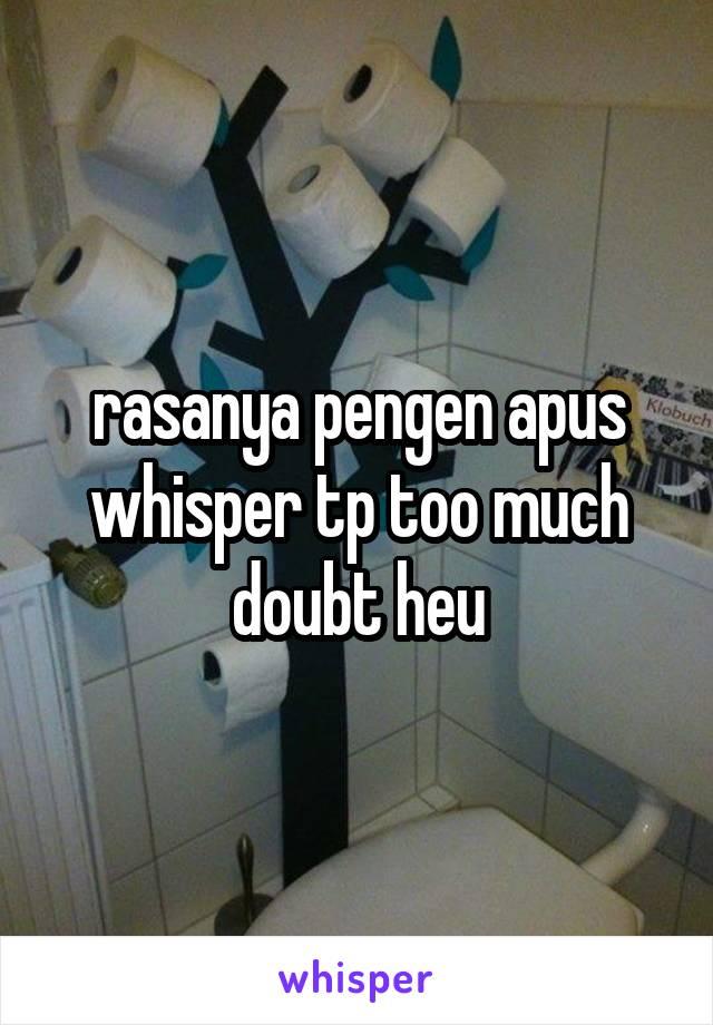 rasanya pengen apus whisper tp too much doubt heu