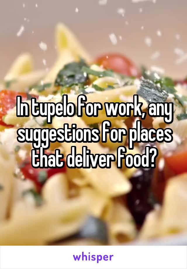 In tupelo for work, any suggestions for places that deliver food?