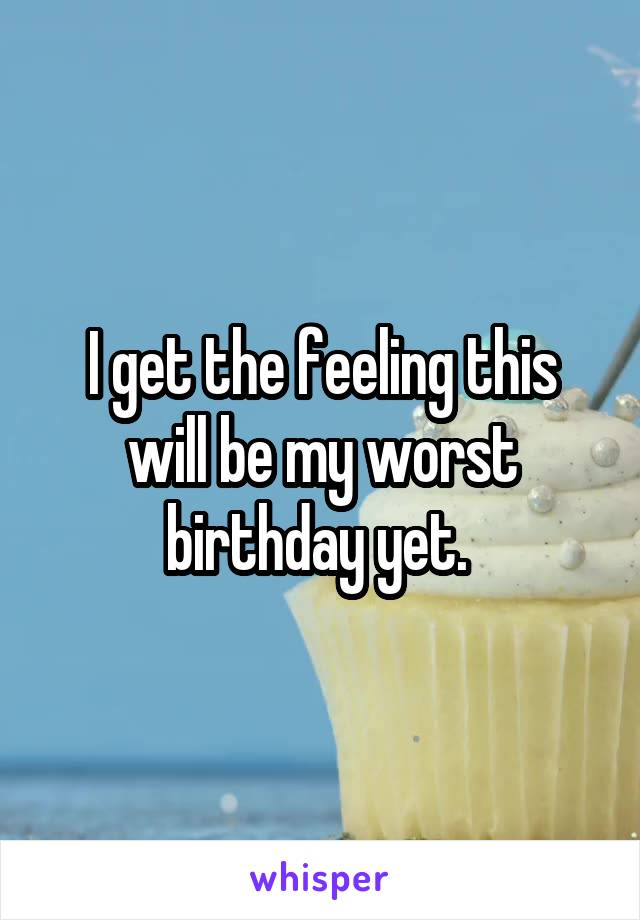 I get the feeling this will be my worst birthday yet.