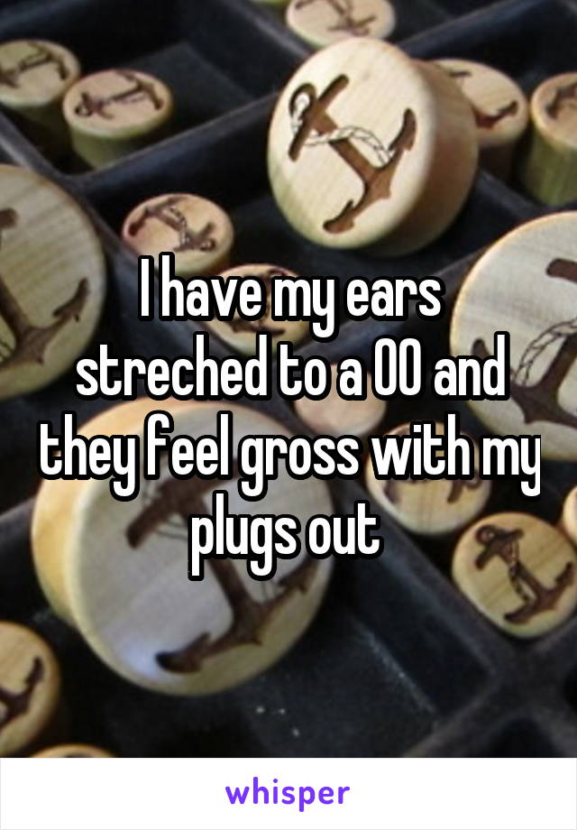 I have my ears streched to a 00 and they feel gross with my plugs out