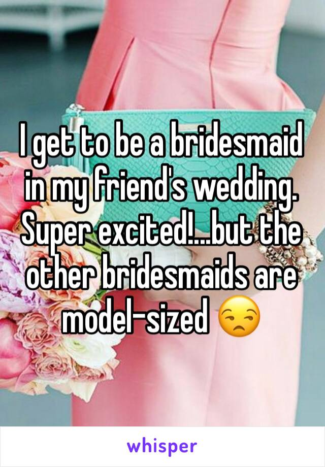 I get to be a bridesmaid in my friend's wedding. Super excited!...but the other bridesmaids are model-sized 😒