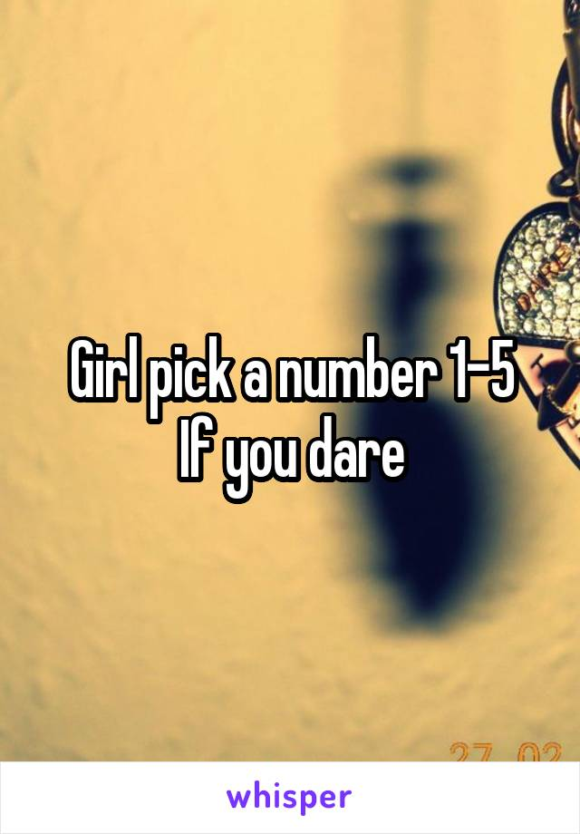 Girl pick a number 1-5 If you dare