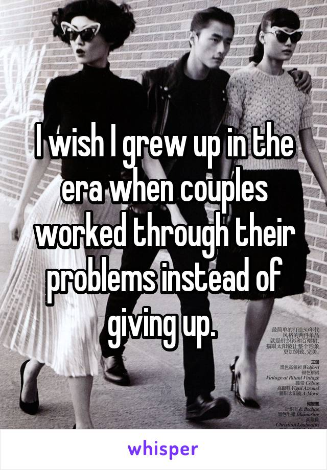 I wish I grew up in the era when couples worked through their problems instead of giving up.