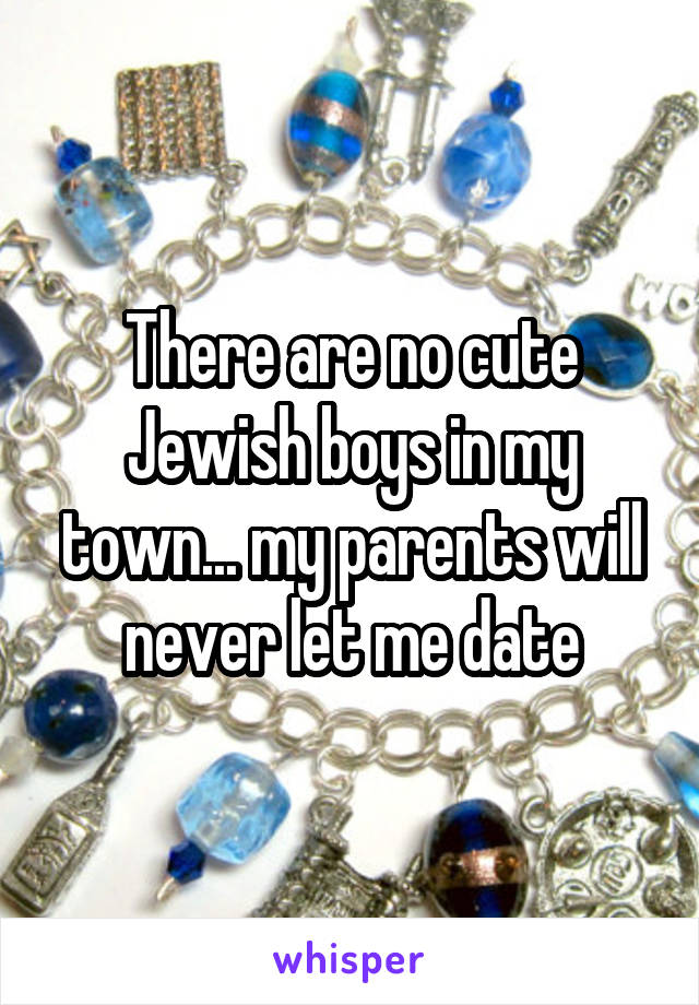 There are no cute Jewish boys in my town... my parents will never let me date