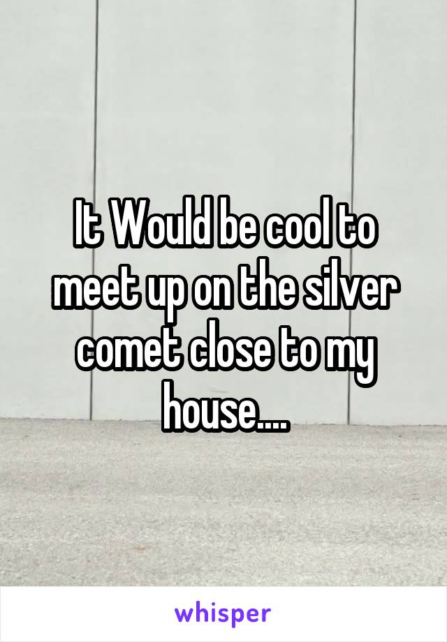 It Would be cool to meet up on the silver comet close to my house....