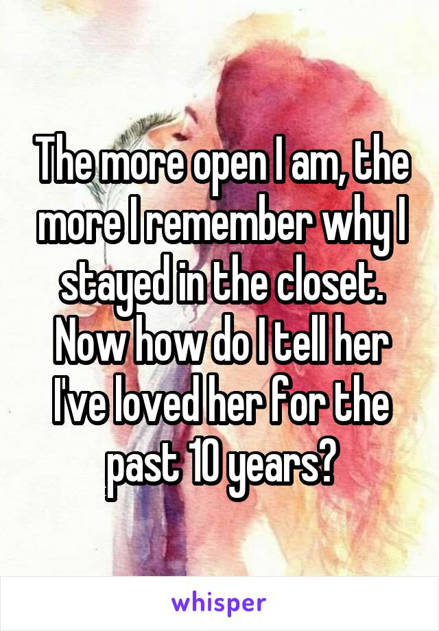 The more open I am, the more I remember why I stayed in the closet. Now how do I tell her I've loved her for the past 10 years?