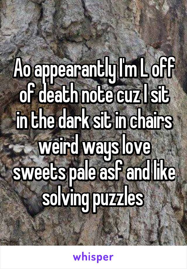 Ao appearantly I'm L off of death note cuz I sit in the dark sit in chairs weird ways love sweets pale asf and like solving puzzles