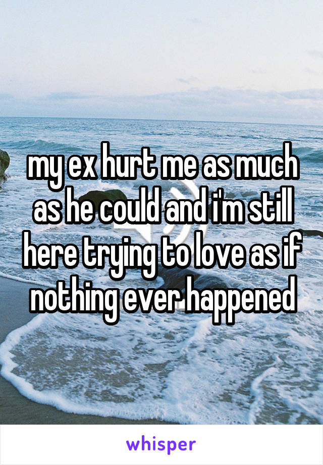 my ex hurt me as much as he could and i'm still here trying to love as if nothing ever happened