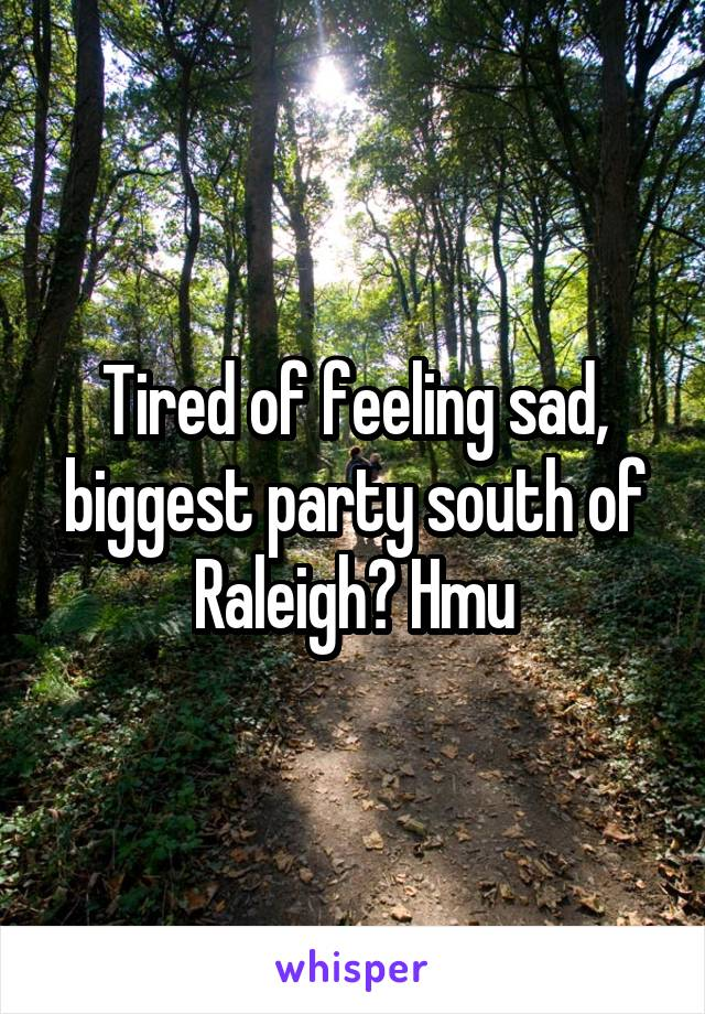 Tired of feeling sad, biggest party south of Raleigh? Hmu