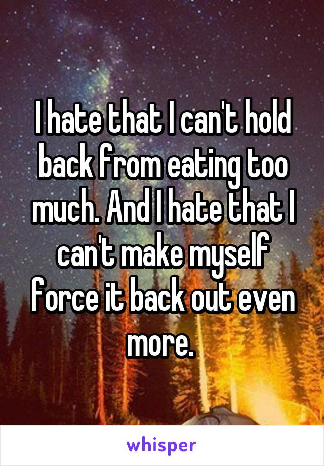 I hate that I can't hold back from eating too much. And I hate that I can't make myself force it back out even more.