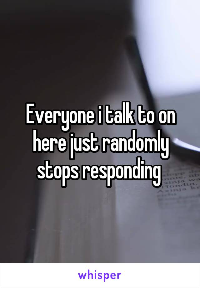 Everyone i talk to on here just randomly stops responding