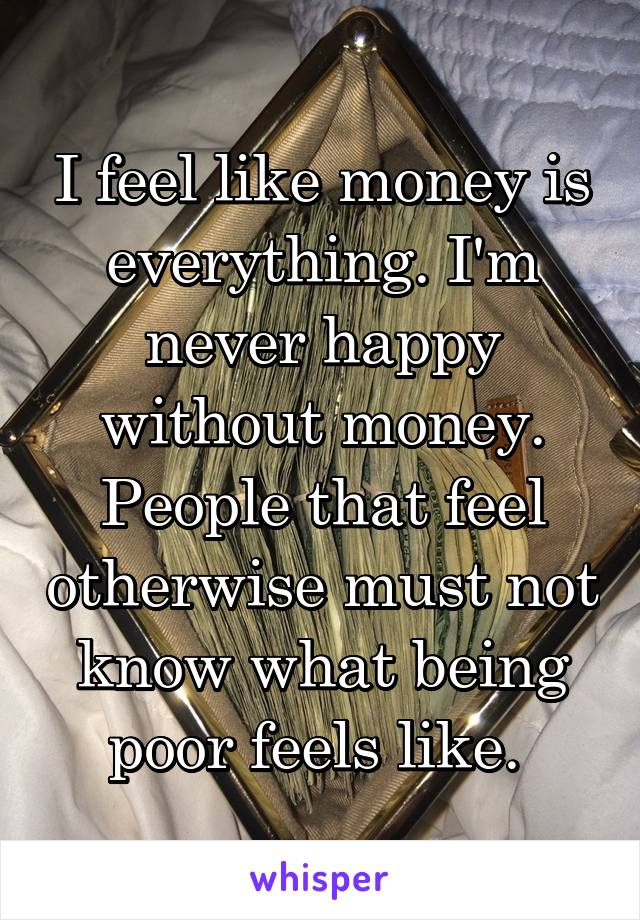 I feel like money is everything. I'm never happy without money. People that feel otherwise must not know what being poor feels like.