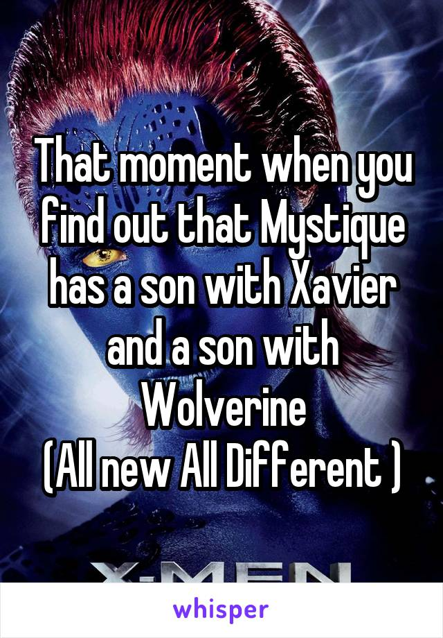 That moment when you find out that Mystique has a son with Xavier and a son with Wolverine (All new All Different )