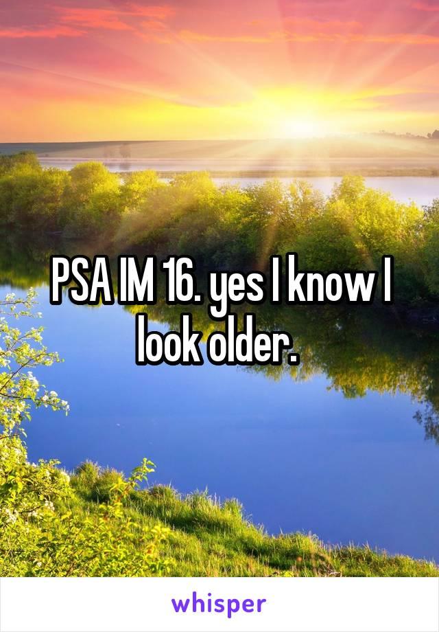 PSA IM 16. yes I know I look older.