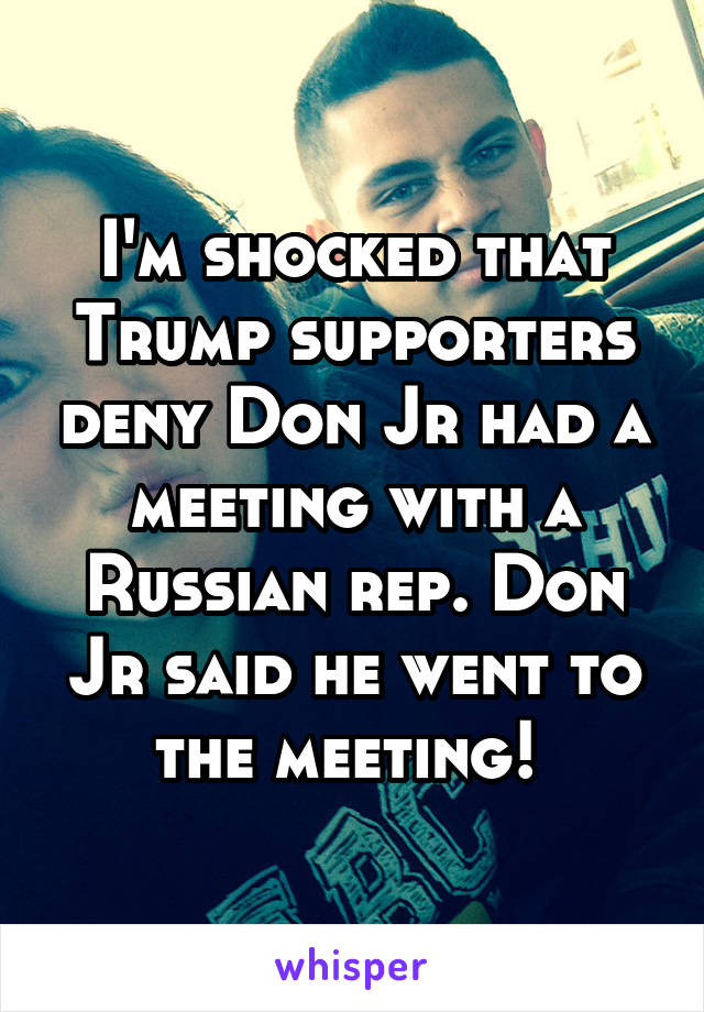 I'm shocked that Trump supporters deny Don Jr had a meeting with a Russian rep. Don Jr said he went to the meeting!