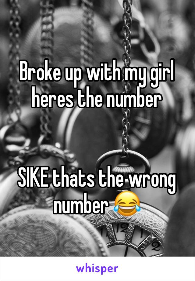Broke up with my girl heres the number    SIKE thats the wrong number 😂