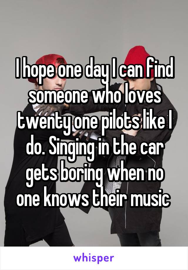 I hope one day I can find someone who loves twenty one pilots like I do. Singing in the car gets boring when no one knows their music