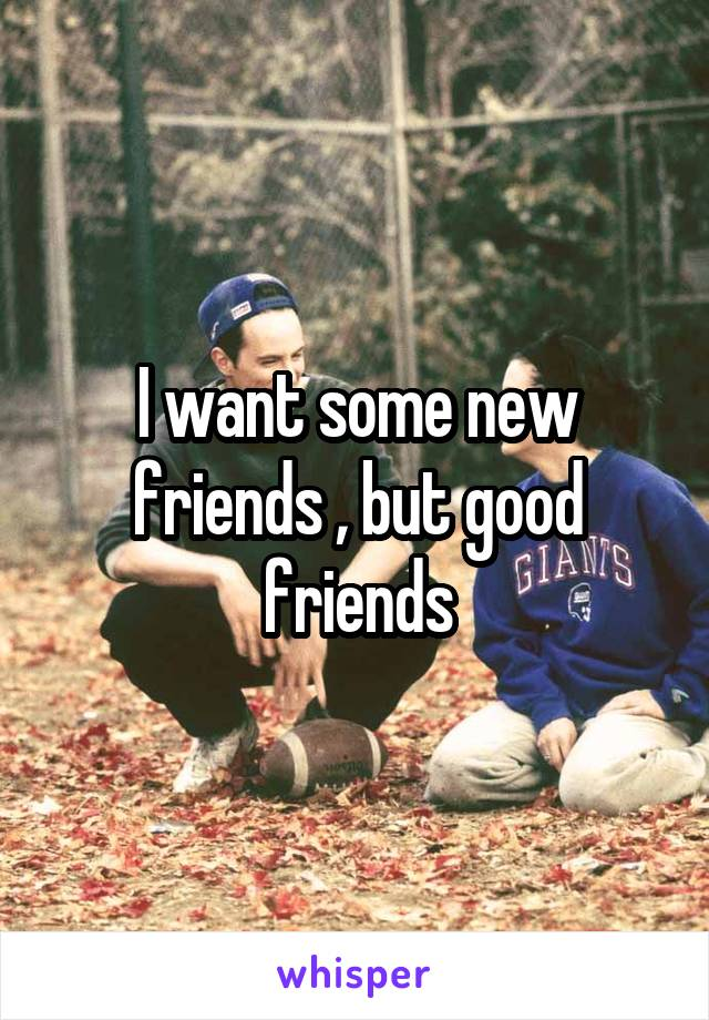 I want some new friends , but good friends