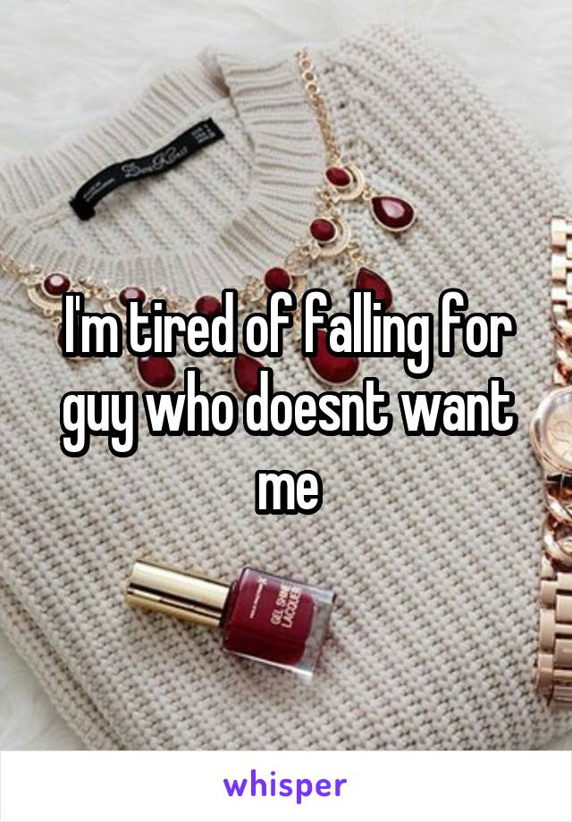 I'm tired of falling for guy who doesnt want me
