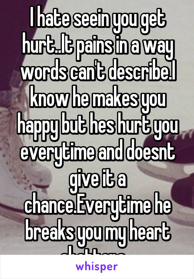 I hate seein you get hurt..It pains in a way words can't describe.I know he makes you happy but hes hurt you everytime and doesnt give it a chance.Everytime he breaks you my heart shatters...
