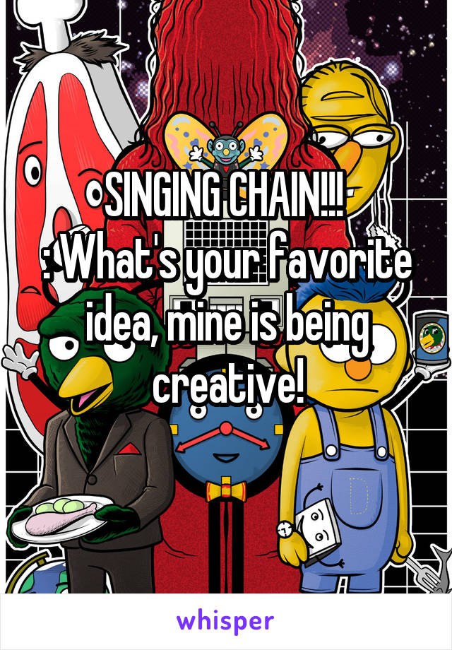 SINGING CHAIN!!!  : What's your favorite idea, mine is being creative!