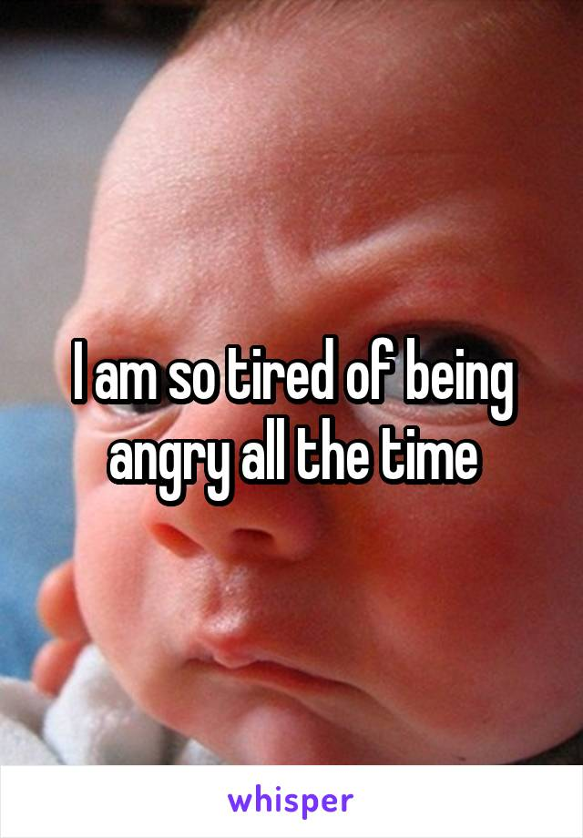 I am so tired of being angry all the time
