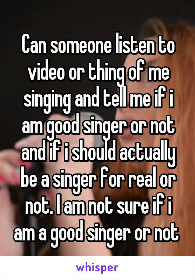 Can someone listen to video or thing of me singing and tell me if i am good singer or not and if i should actually be a singer for real or not. I am not sure if i am a good singer or not