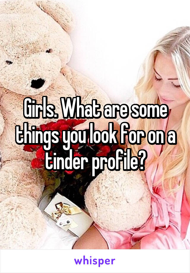 Girls. What are some things you look for on a tinder profile?