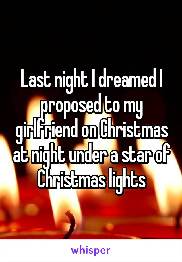 Last night I dreamed I proposed to my girlfriend on Christmas at night under a star of Christmas lights
