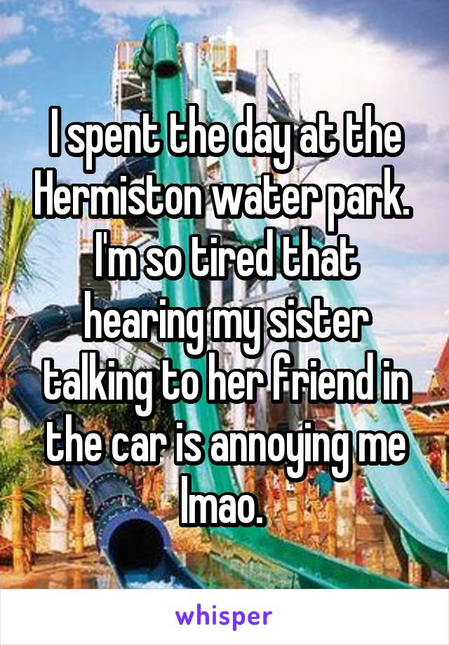 I spent the day at the Hermiston water park.  I'm so tired that hearing my sister talking to her friend in the car is annoying me lmao.