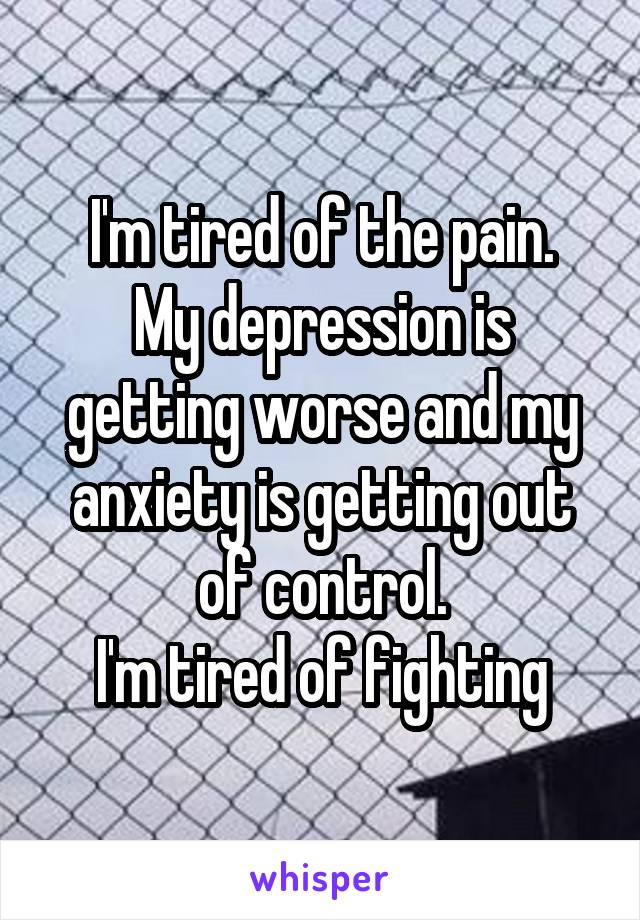 I'm tired of the pain. My depression is getting worse and my anxiety is getting out of control. I'm tired of fighting